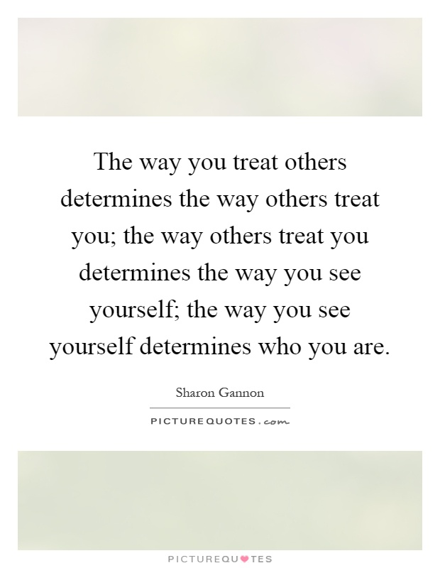 The way you treat others determines the way others treat you; the way others treat you determines the way you see yourself; the way you see yourself determines who you are Picture Quote #1