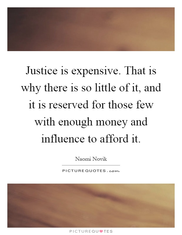 Justice is expensive. That is why there is so little of it, and it is reserved for those few with enough money and influence to afford it Picture Quote #1