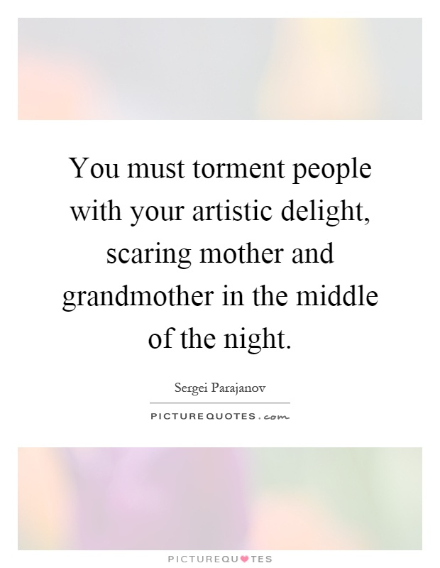 You must torment people with your artistic delight, scaring mother and grandmother in the middle of the night Picture Quote #1