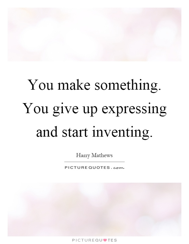 You make something. You give up expressing and start inventing Picture Quote #1