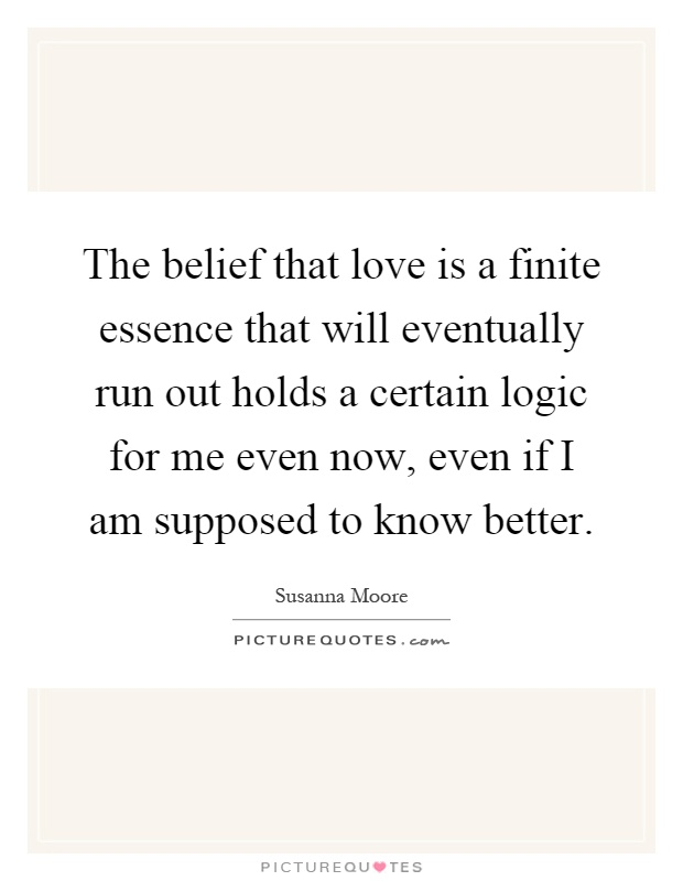 The belief that love is a finite essence that will eventually run out holds a certain logic for me even now, even if I am supposed to know better Picture Quote #1