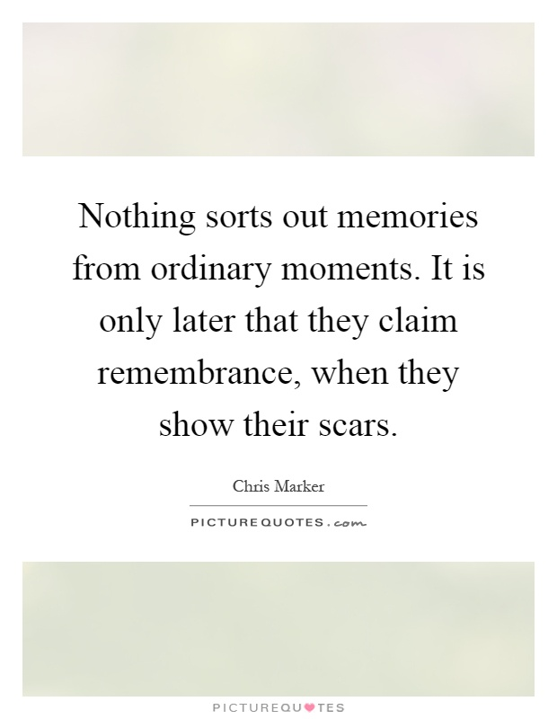 Nothing sorts out memories from ordinary moments. It is only later that they claim remembrance, when they show their scars Picture Quote #1