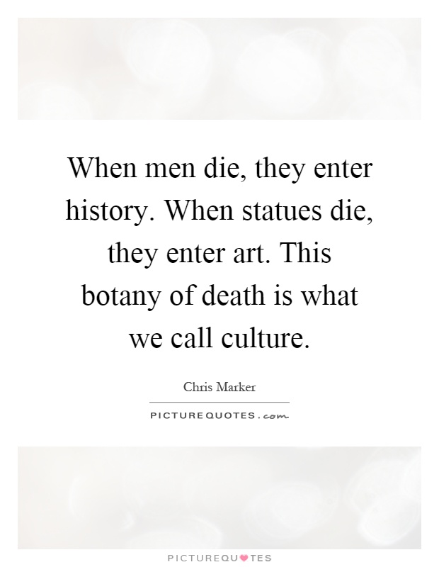 When men die, they enter history. When statues die, they enter art. This botany of death is what we call culture Picture Quote #1