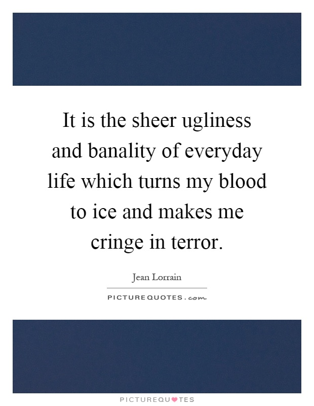 It is the sheer ugliness and banality of everyday life which turns my blood to ice and makes me cringe in terror Picture Quote #1