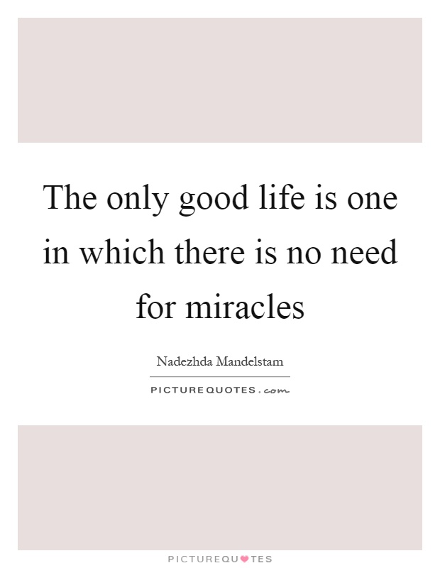 The only good life is one in which there is no need for miracles Picture Quote #1
