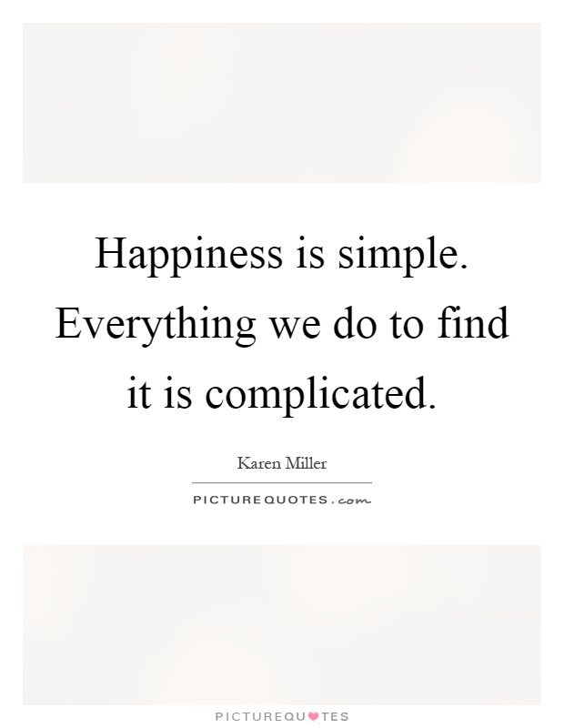 Happiness is simple. Everything we do to find it is complicated Picture Quote #1