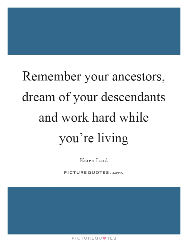 Remember your ancestors, dream of your descendants and work hard while you're living Picture Quote #1