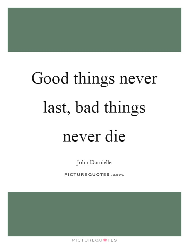 Good things never last, bad things never die Picture Quote #1