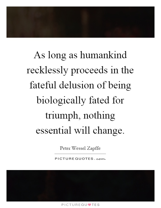 As long as humankind recklessly proceeds in the fateful delusion of being biologically fated for triumph, nothing essential will change Picture Quote #1