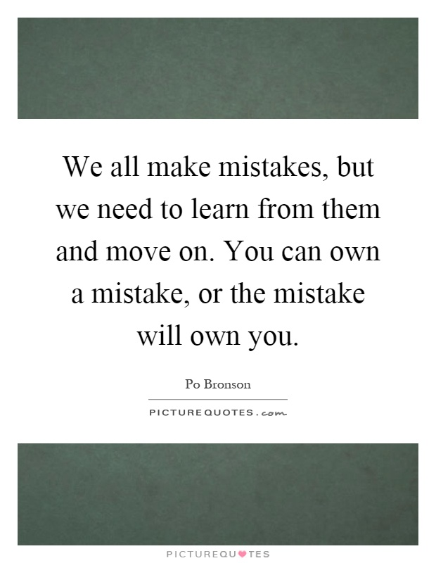 We all make mistakes, but we need to learn from them and move on. You can own a mistake, or the mistake will own you Picture Quote #1