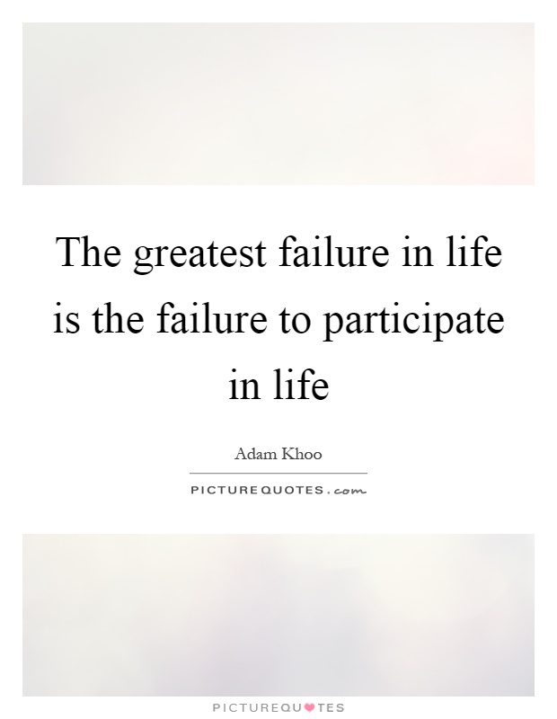 The greatest failure in life is the failure to participate in life Picture Quote #1