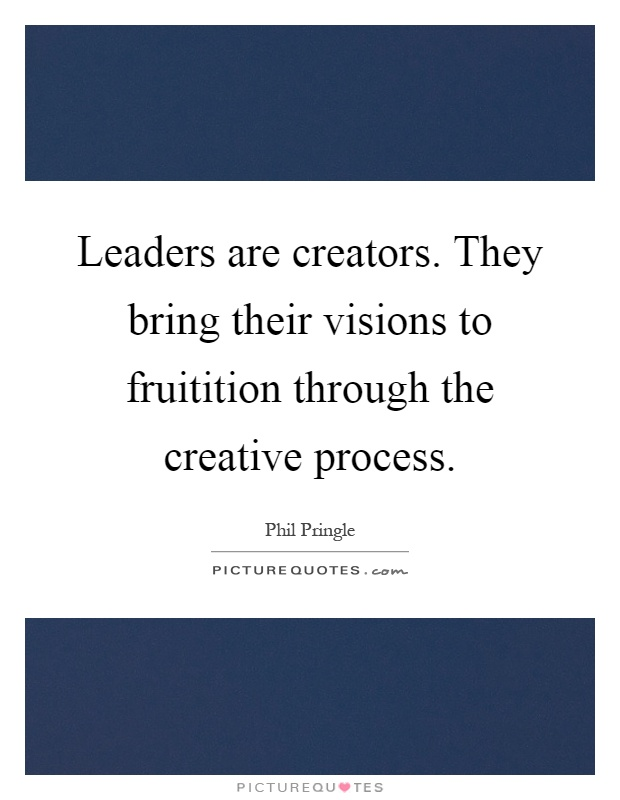Leaders are creators. They bring their visions to fruitition through the creative process Picture Quote #1