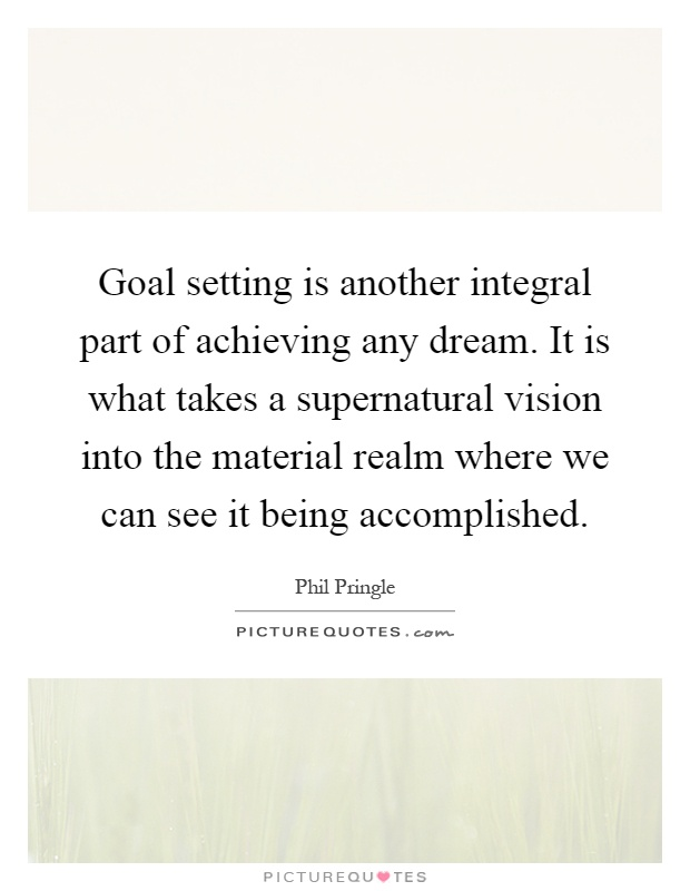 Goal setting is another integral part of achieving any dream. It is what takes a supernatural vision into the material realm where we can see it being accomplished Picture Quote #1