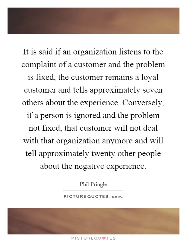 It is said if an organization listens to the complaint of a customer and the problem is fixed, the customer remains a loyal customer and tells approximately seven others about the experience. Conversely, if a person is ignored and the problem not fixed, that customer will not deal with that organization anymore and will tell approximately twenty other people about the negative experience Picture Quote #1