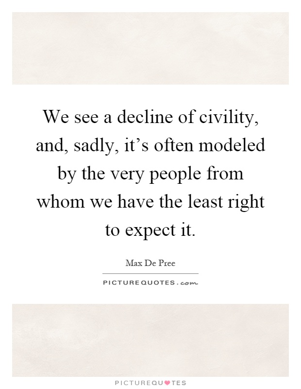 We see a decline of civility, and, sadly, it's often modeled by the very people from whom we have the least right to expect it Picture Quote #1