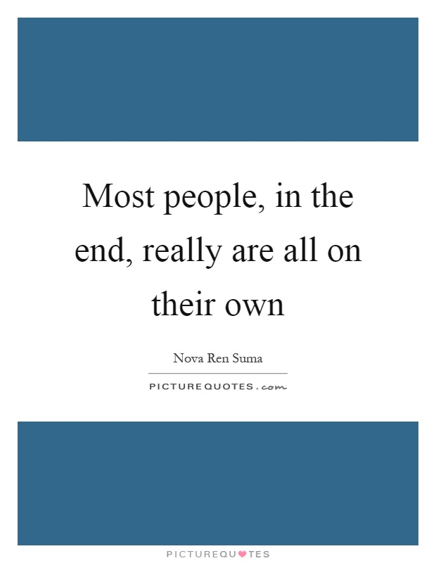 Most people, in the end, really are all on their own Picture Quote #1