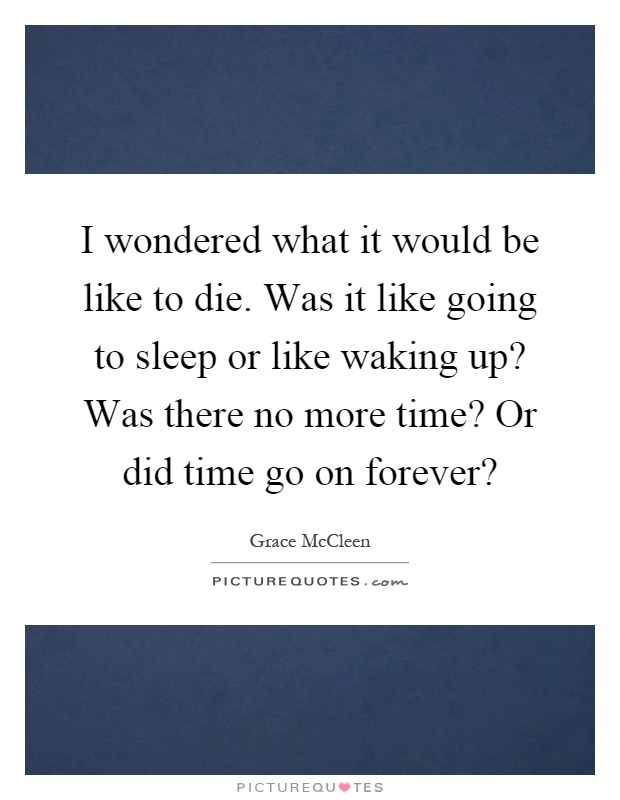 I wondered what it would be like to die. Was it like going to sleep or like waking up? Was there no more time? Or did time go on forever? Picture Quote #1