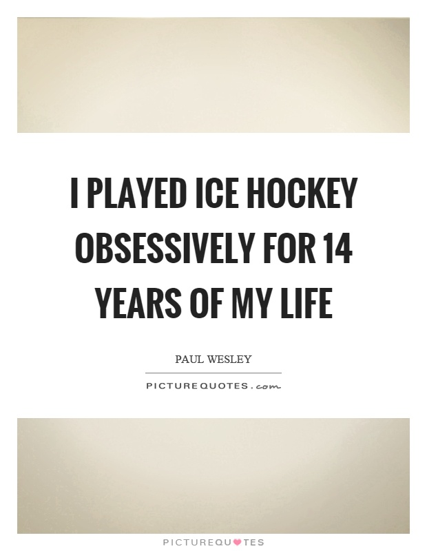 I played ice hockey obsessively for 14 years of my life Picture Quote #1