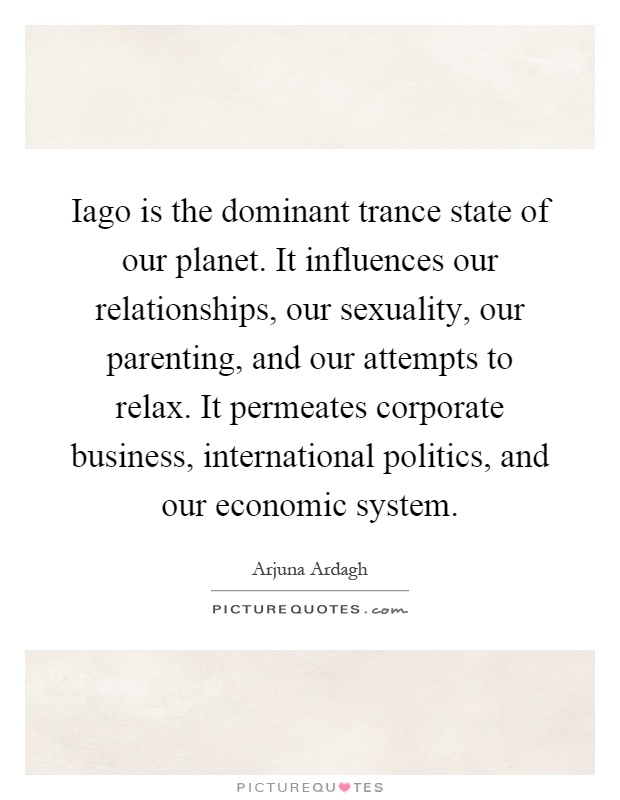 Iago is the dominant trance state of our planet. It influences our relationships, our sexuality, our parenting, and our attempts to relax. It permeates corporate business, international politics, and our economic system Picture Quote #1