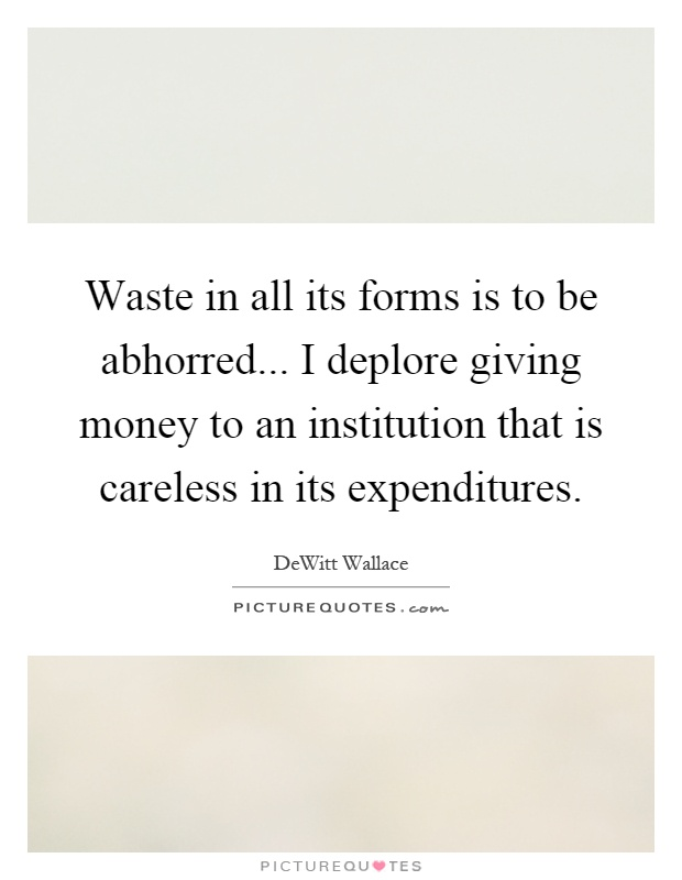 Waste in all its forms is to be abhorred... I deplore giving money to an institution that is careless in its expenditures Picture Quote #1