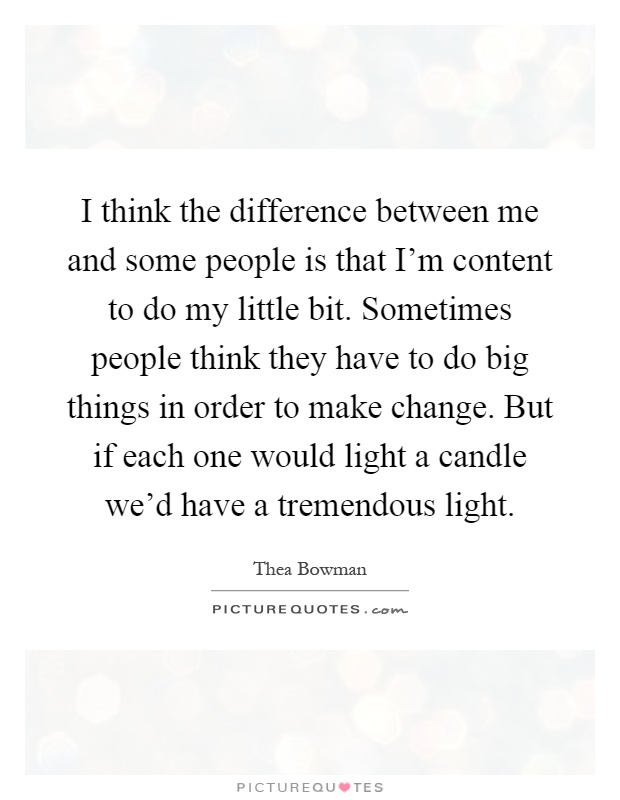 I think the difference between me and some people is that I'm content to do my little bit. Sometimes people think they have to do big things in order to make change. But if each one would light a candle we'd have a tremendous light Picture Quote #1