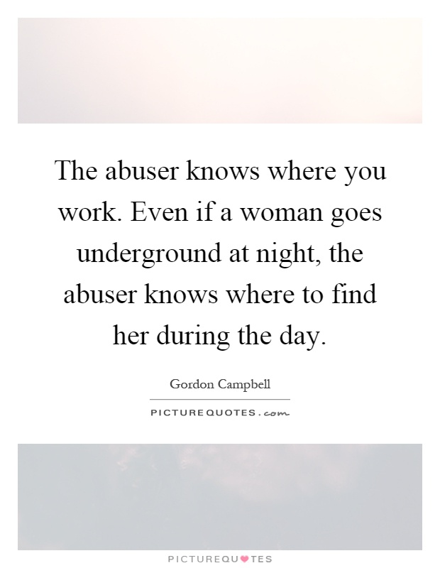 The abuser knows where you work. Even if a woman goes underground at night, the abuser knows where to find her during the day Picture Quote #1