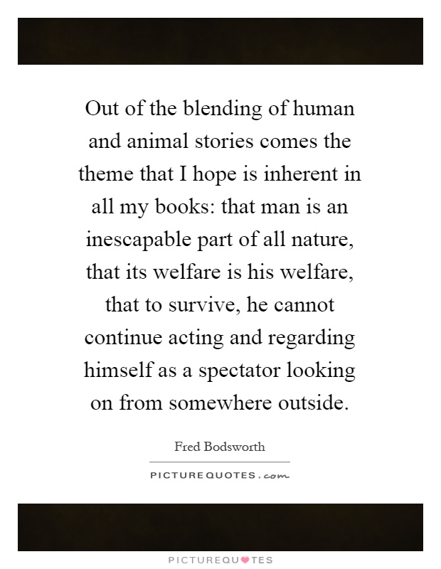 Out of the blending of human and animal stories comes the theme that I hope is inherent in all my books: that man is an inescapable part of all nature, that its welfare is his welfare, that to survive, he cannot continue acting and regarding himself as a spectator looking on from somewhere outside Picture Quote #1