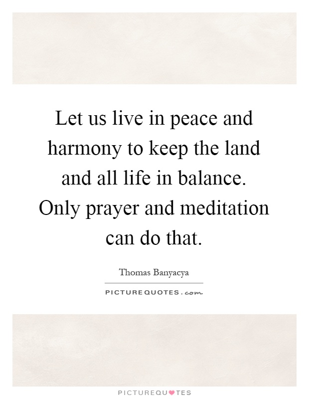 Let us live in peace and harmony to keep the land and all life in balance. Only prayer and meditation can do that Picture Quote #1