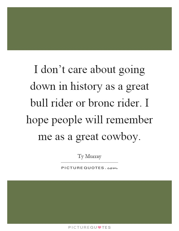 I don\'t care about going down in history as a great bull ...