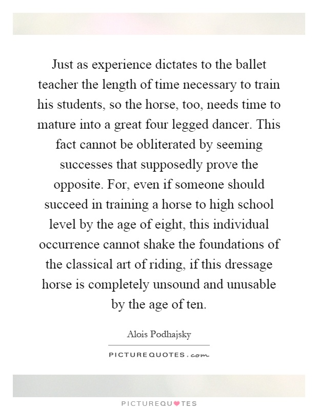 Just as experience dictates to the ballet teacher the length of time necessary to train his students, so the horse, too, needs time to mature into a great four legged dancer. This fact cannot be obliterated by seeming successes that supposedly prove the opposite. For, even if someone should succeed in training a horse to high school level by the age of eight, this individual occurrence cannot shake the foundations of the classical art of riding, if this dressage horse is completely unsound and unusable by the age of ten Picture Quote #1