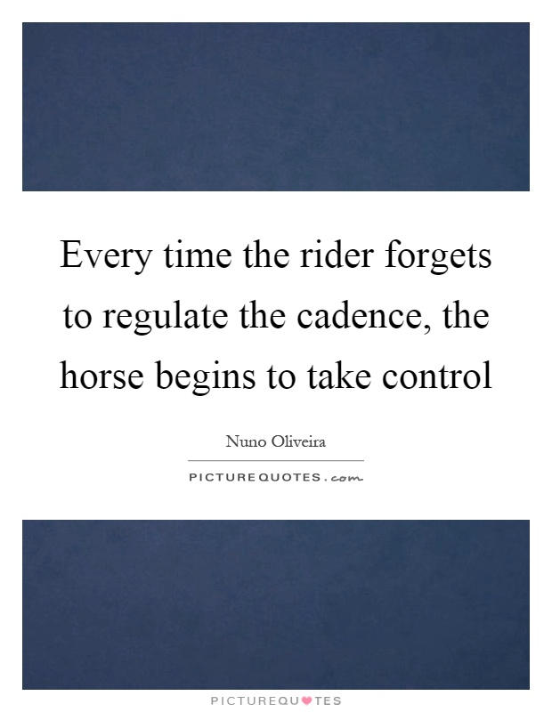 Every time the rider forgets to regulate the cadence, the horse begins to take control Picture Quote #1