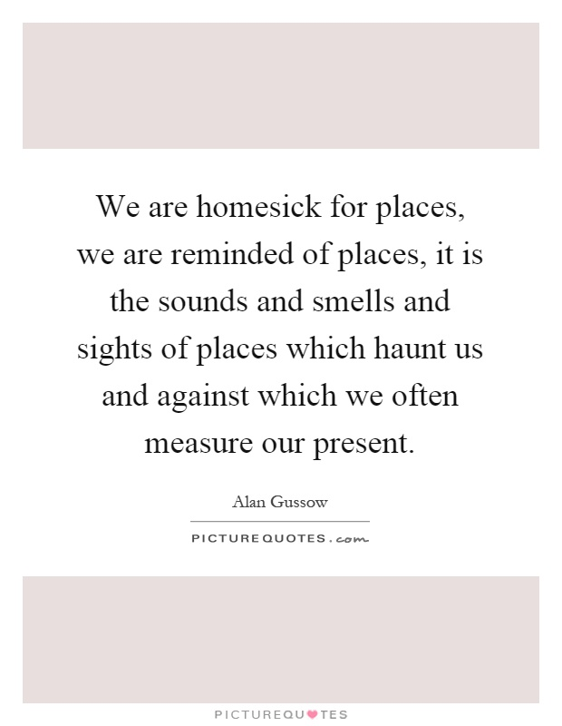We are homesick for places, we are reminded of places, it is the sounds and smells and sights of places which haunt us and against which we often measure our present Picture Quote #1