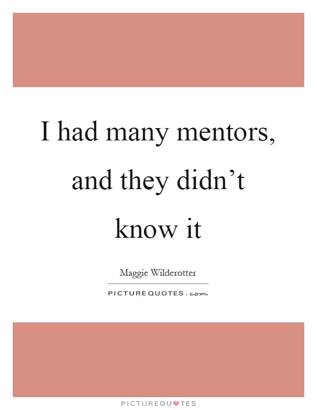 I had many mentors, and they didn't know it Picture Quote #1