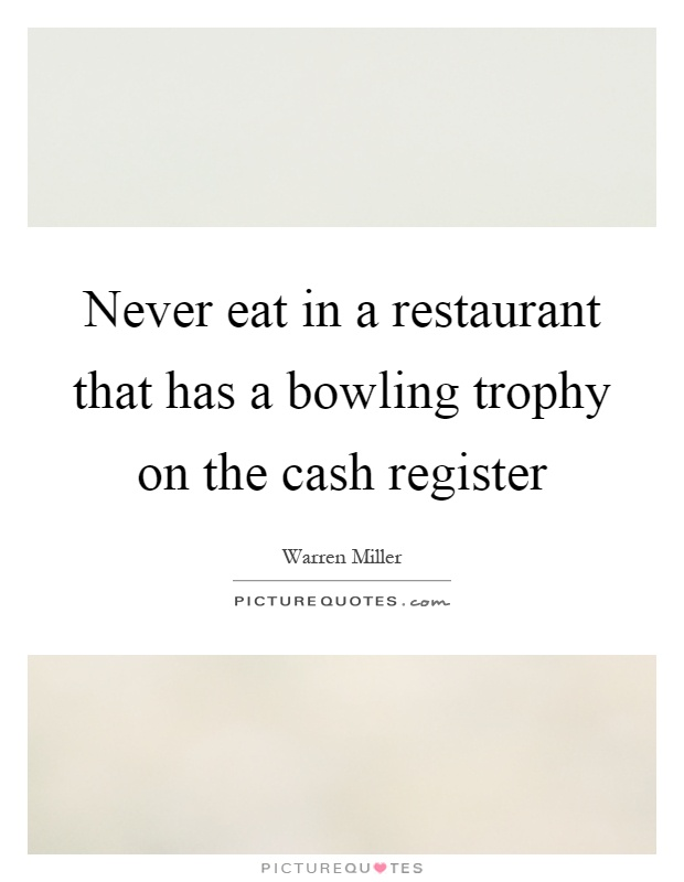 Never eat in a restaurant that has a bowling trophy on the cash register Picture Quote #1