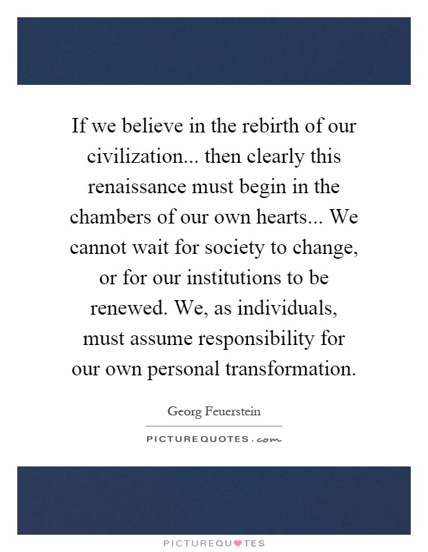 If we believe in the rebirth of our civilization... then clearly this renaissance must begin in the chambers of our own hearts... We cannot wait for society to change, or for our institutions to be renewed. We, as individuals, must assume responsibility for our own personal transformation Picture Quote #1