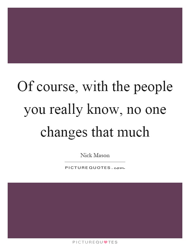 Of course, with the people you really know, no one changes that much Picture Quote #1