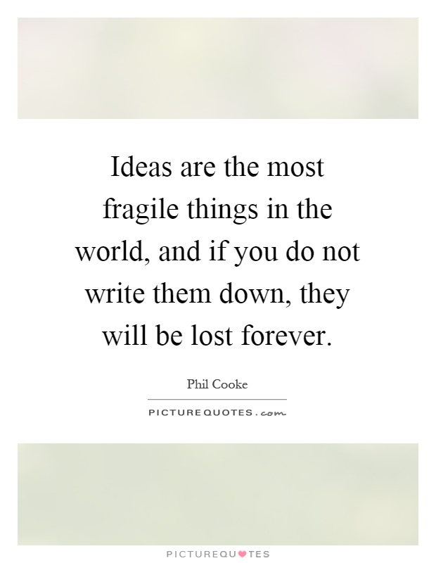 Ideas are the most fragile things in the world, and if you do not write them down, they will be lost forever Picture Quote #1