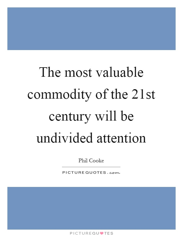 The most valuable commodity of the 21st century will be undivided attention Picture Quote #1