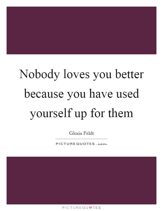 Nobody loves you better because you have used yourself up for them Picture Quote #1