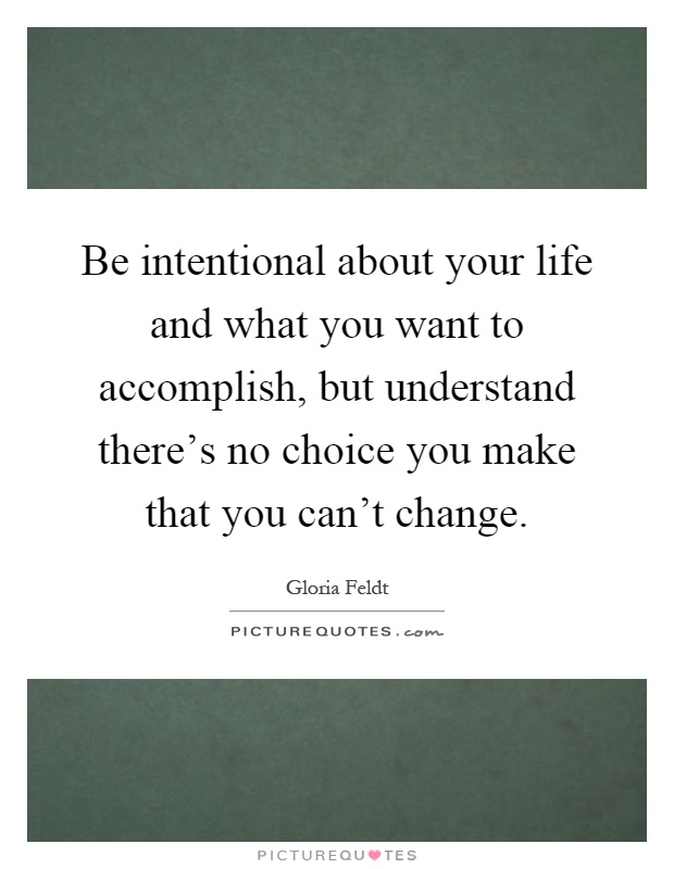 Be intentional about your life and what you want to accomplish, but understand there's no choice you make that you can't change Picture Quote #1