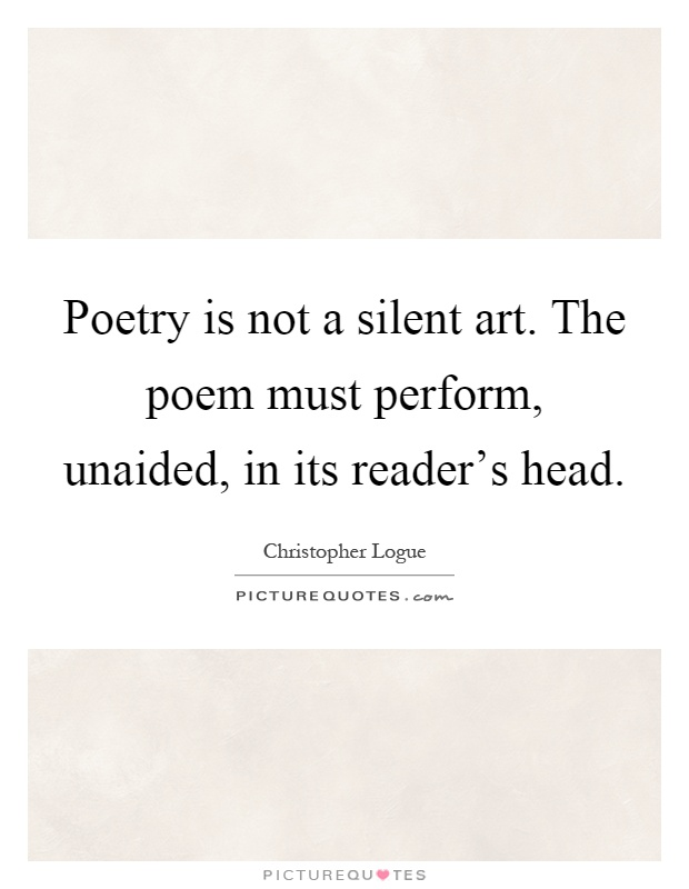 Poetry is not a silent art. The poem must perform, unaided, in its reader's head Picture Quote #1