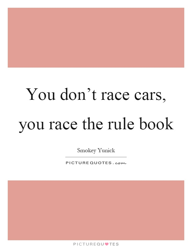 You don't race cars, you race the rule book Picture Quote #1
