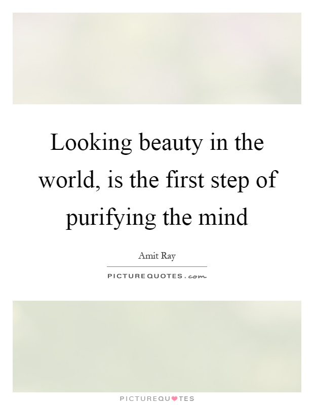 Looking beauty in the world, is the first step of purifying the mind Picture Quote #1