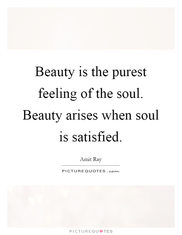 Beauty is the purest feeling of the soul. Beauty arises when soul is satisfied Picture Quote #1