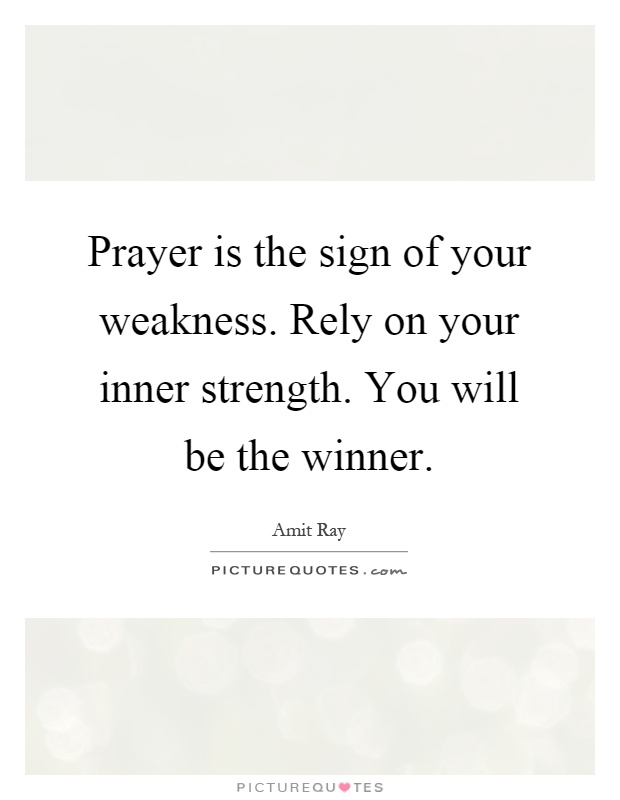 Prayer is the sign of your weakness. Rely on your inner strength. You will be the winner Picture Quote #1