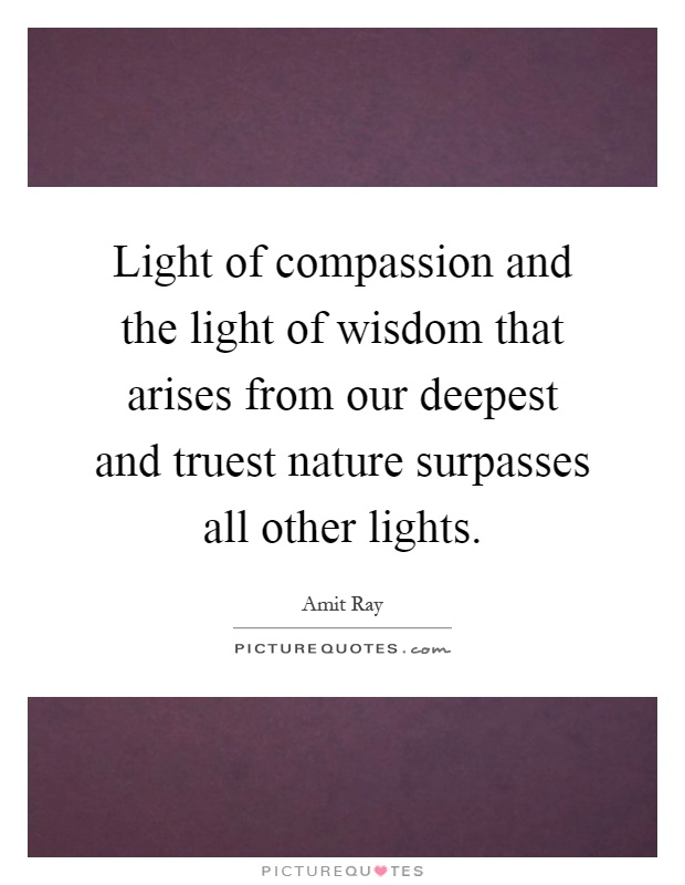 Light of compassion and the light of wisdom that arises from our deepest and truest nature surpasses all other lights Picture Quote #1