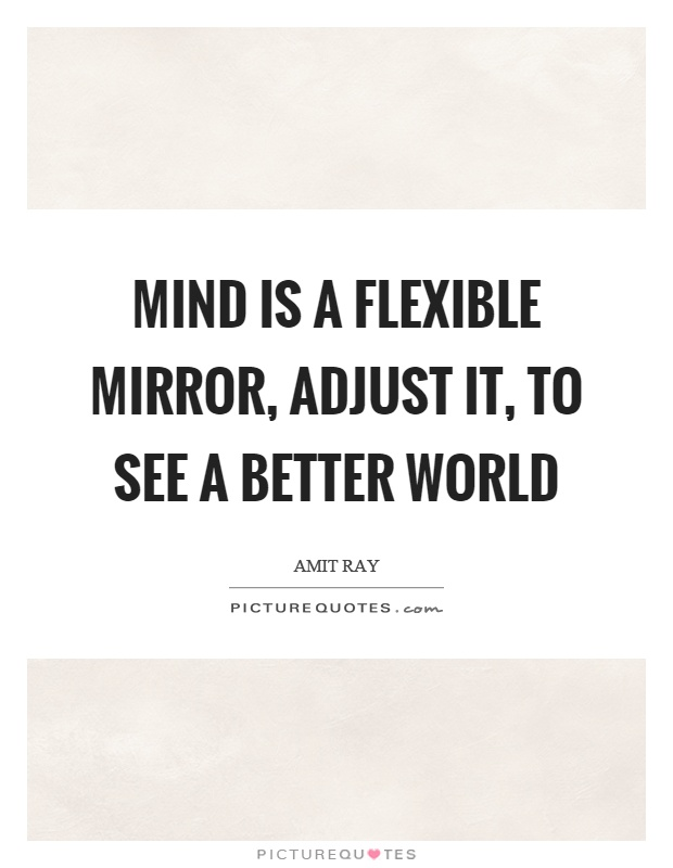 Mind is a flexible mirror, adjust it, to see a better world Picture Quote #1