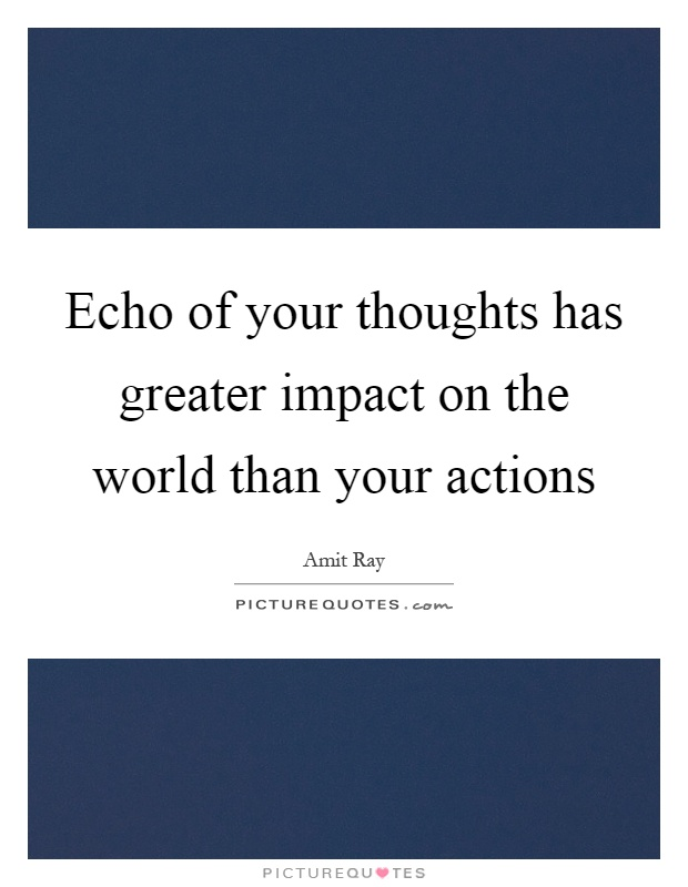 Echo of your thoughts has greater impact on the world than your actions Picture Quote #1