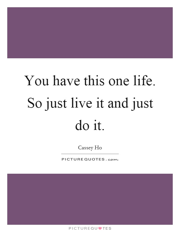 You have this one life. So just live it and just do it Picture Quote #1