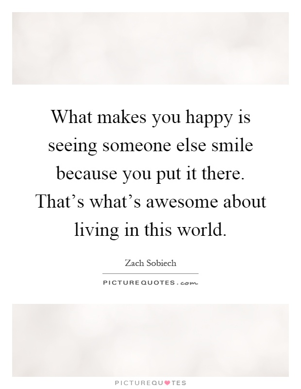 What Makes You Happy Is Seeing Someone Else Smile Because You